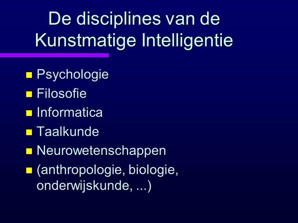 De disciplines van de Kunstmatige Intelligentie n Psychologie n Filosofie n Informatica n Taalkunde n Neurowetenschappen n (anthropologie, biologie, onderwijskunde,...)