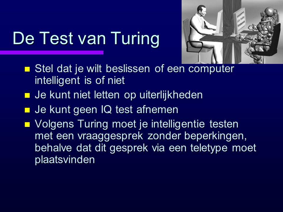 De Test van Turing n Stel dat je wilt beslissen of een computer intelligent is of niet n Je kunt niet letten op uiterlijkheden n Je kunt geen IQ test afnemen n Volgens Turing moet je intelligentie testen met een vraaggesprek zonder beperkingen, behalve dat dit gesprek via een teletype moet plaatsvinden