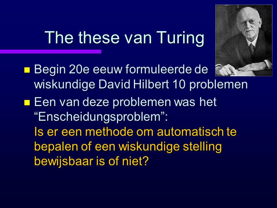The these van Turing n Begin 20e eeuw formuleerde de wiskundige David Hilbert 10 problemen n Een van deze problemen was het Enscheidungsproblem : Is er een methode om automatisch te bepalen of een wiskundige stelling bewijsbaar is of niet?