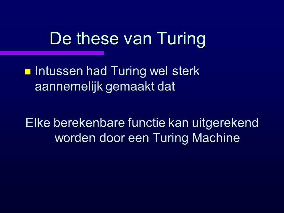 De these van Turing n Intussen had Turing wel sterk aannemelijk gemaakt dat Elke berekenbare functie kan uitgerekend worden door een Turing Machine