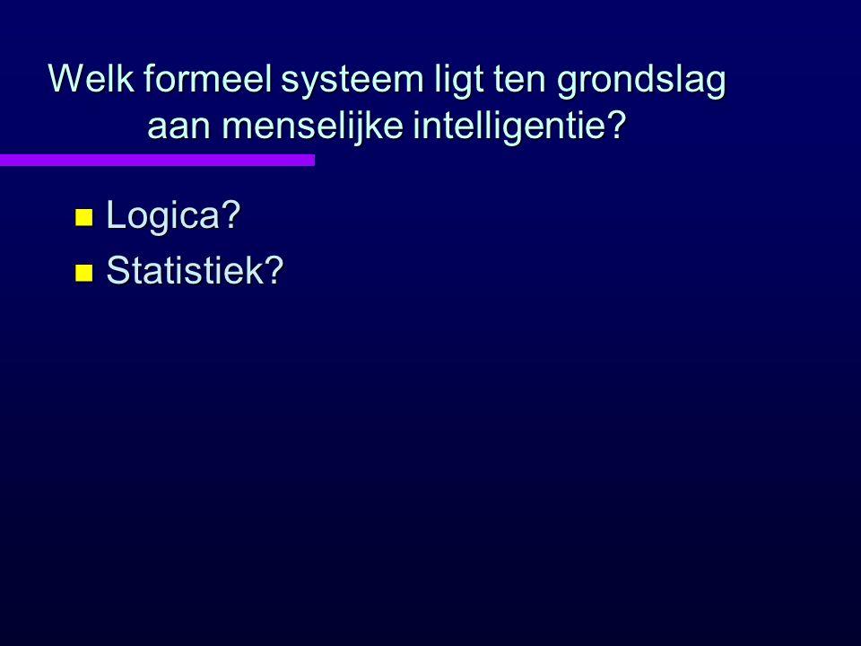 Welk formeel systeem ligt ten grondslag aan menselijke intelligentie? n Logica? n Statistiek?