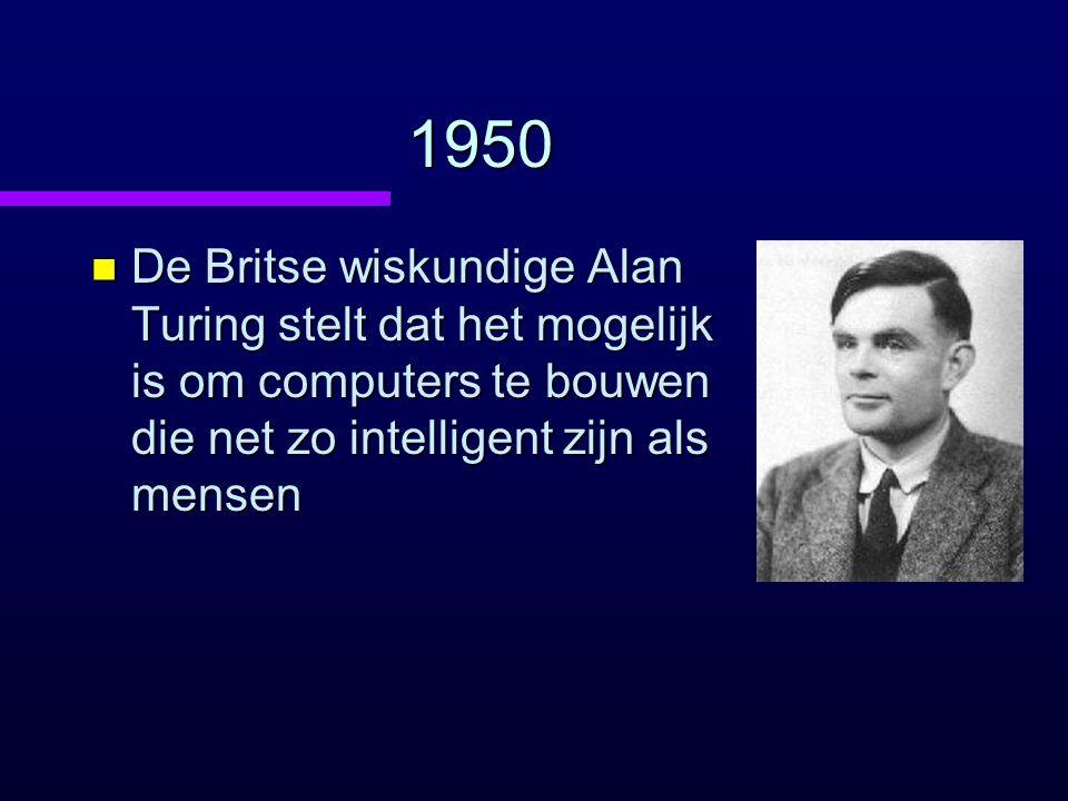 1950 n De Britse wiskundige Alan Turing stelt dat het mogelijk is om computers te bouwen die net zo intelligent zijn als mensen