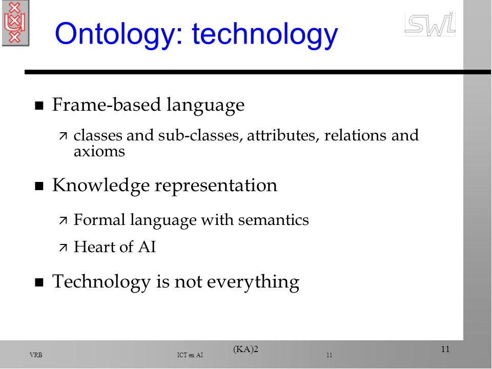 VRB ICT en AI 11 (KA)211 Ontology: technology n Frame-based language ä classes and sub-classes, attributes, relations and axioms n Knowledge representation ä Formal language with semantics ä Heart of AI n Technology is not everything
