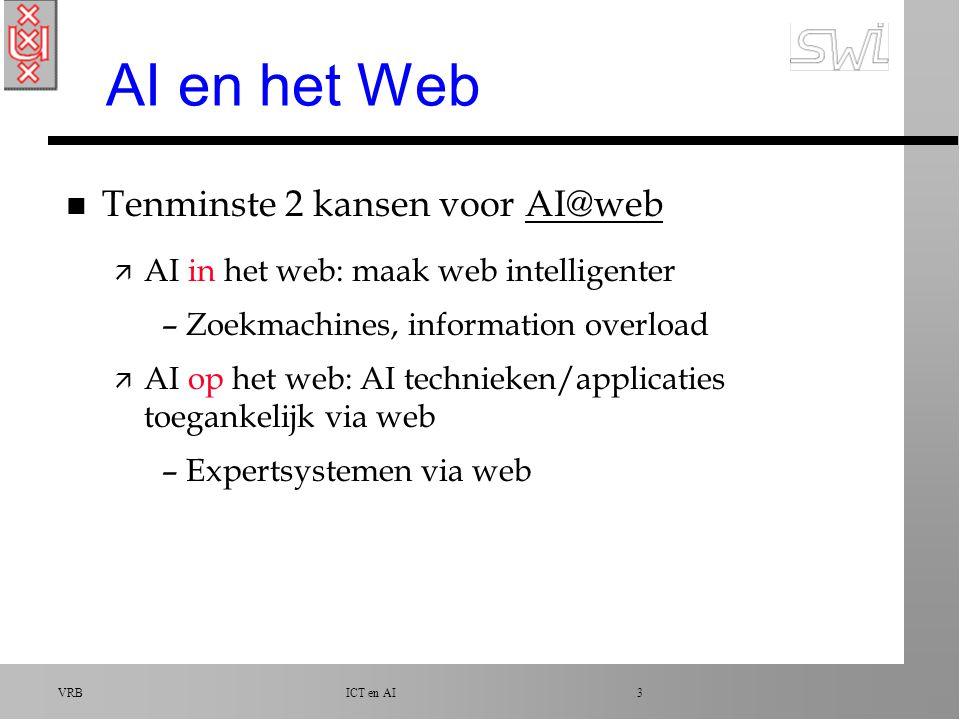 VRB ICT en AI 3 AI en het Web n Tenminste 2 kansen voor AI@webAI@web ä AI in het web: maak web intelligenter –Zoekmachines, information overload ä AI op het web: AI technieken/applicaties toegankelijk via web –Expertsystemen via web