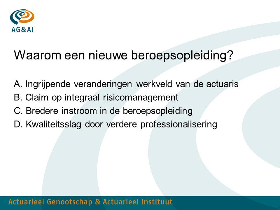 Waarom een nieuwe beroepsopleiding? A. Ingrijpende veranderingen werkveld van de actuaris B. Claim op integraal risicomanagement C. Bredere instroom i