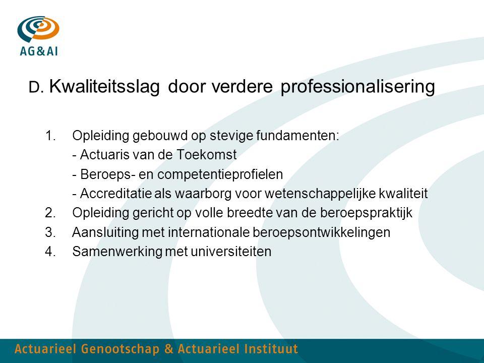 D. Kwaliteitsslag door verdere professionalisering 1.Opleiding gebouwd op stevige fundamenten: - Actuaris van de Toekomst - Beroeps- en competentiepro