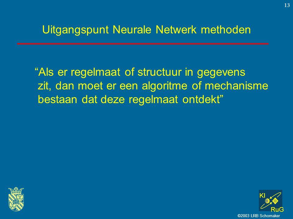KI RuG ©2003 LRB Schomaker 13 Uitgangspunt Neurale Netwerk methoden Als er regelmaat of structuur in gegevens zit, dan moet er een algoritme of mechanisme bestaan dat deze regelmaat ontdekt