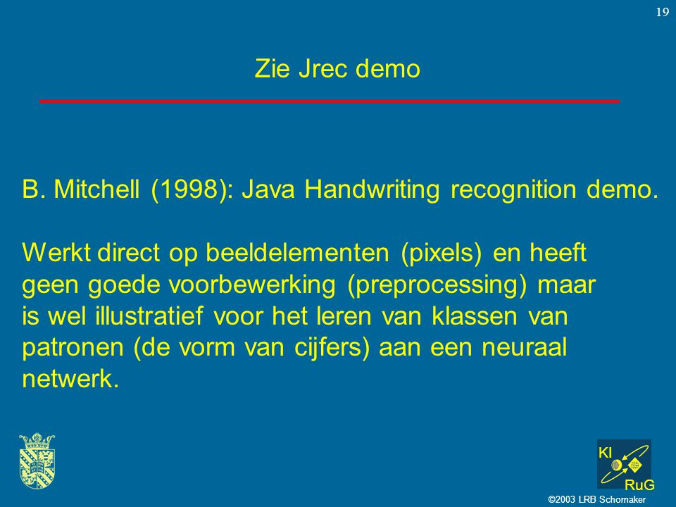 KI RuG ©2003 LRB Schomaker 19 Zie Jrec demo B. Mitchell (1998): Java Handwriting recognition demo.