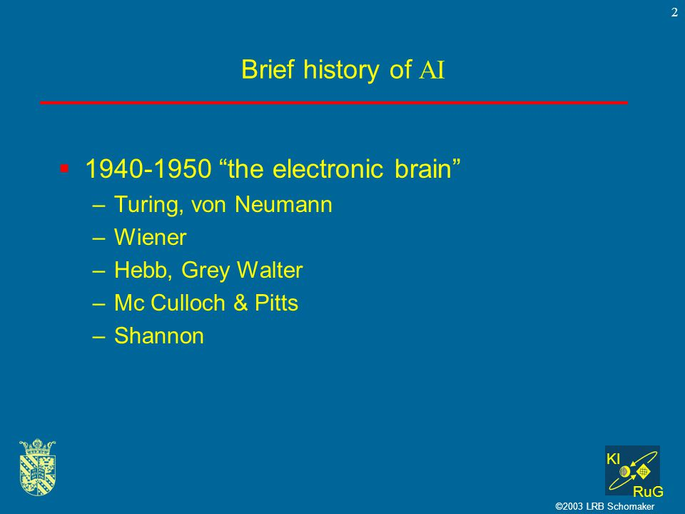 KI RuG ©2003 LRB Schomaker 2 Brief history of AI  1940-1950 the electronic brain –Turing, von Neumann –Wiener –Hebb, Grey Walter –Mc Culloch & Pitts –Shannon