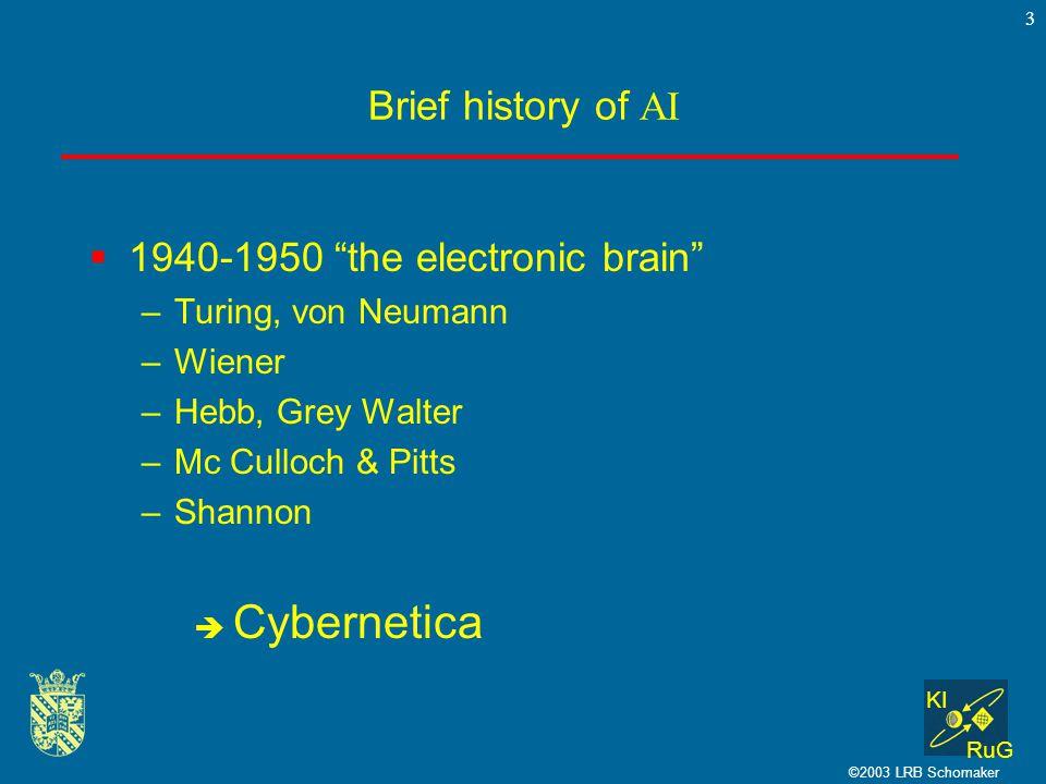 KI RuG ©2003 LRB Schomaker 3 Brief history of AI  1940-1950 the electronic brain –Turing, von Neumann –Wiener –Hebb, Grey Walter –Mc Culloch & Pitts –Shannon  Cybernetica