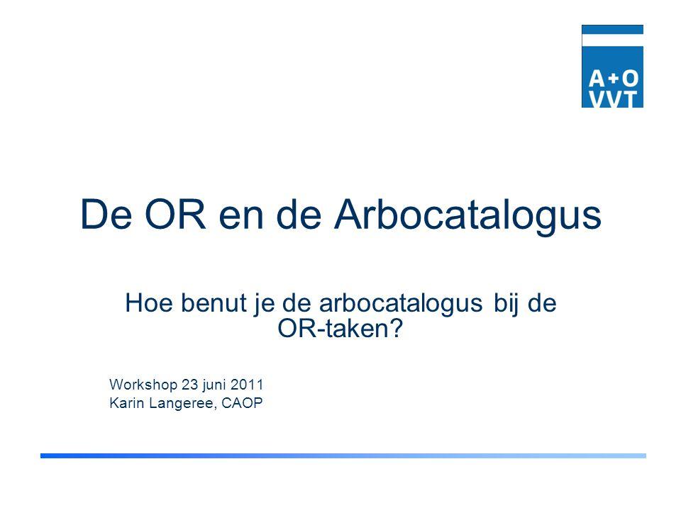 De OR en de Arbocatalogus Hoe benut je de arbocatalogus bij de OR-taken? Workshop 23 juni 2011 Karin Langeree, CAOP