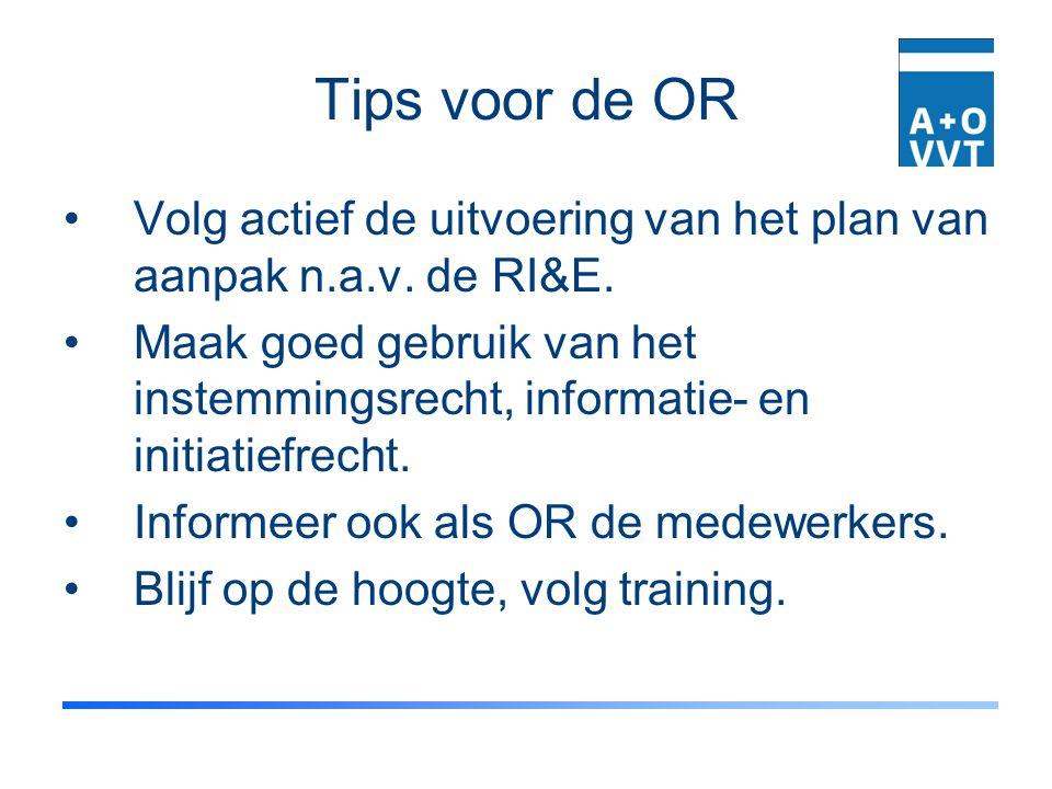 Tips voor de OR Volg actief de uitvoering van het plan van aanpak n.a.v. de RI&E. Maak goed gebruik van het instemmingsrecht, informatie- en initiatie