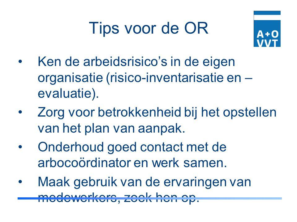 Tips voor de OR Ken de arbeidsrisico's in de eigen organisatie (risico-inventarisatie en – evaluatie). Zorg voor betrokkenheid bij het opstellen van h