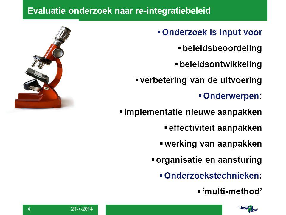 21-7-2014 4  Onderzoek is input voor  beleidsbeoordeling  beleidsontwikkeling  verbetering van de uitvoering  Onderwerpen:  implementatie nieuwe aanpakken  effectiviteit aanpakken  werking van aanpakken  organisatie en aansturing  Onderzoekstechnieken:  'multi-method' Evaluatie onderzoek naar re-integratiebeleid