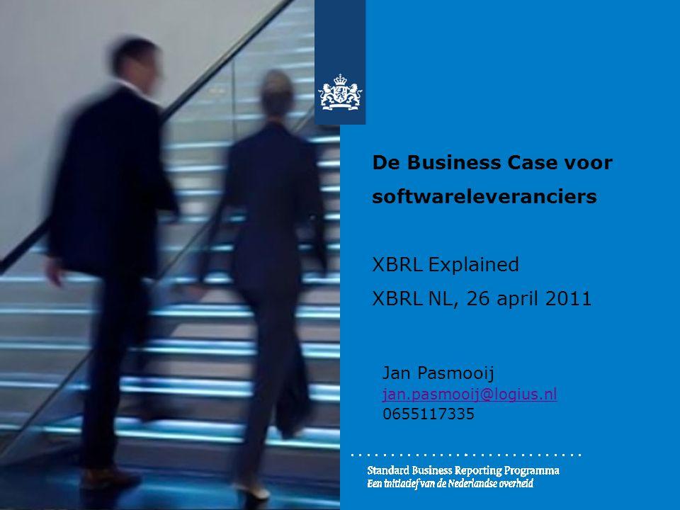 De Business Case voor softwareleveranciers XBRL Explained XBRL NL, 26 april 2011 Jan Pasmooij jan.pasmooij@logius.nl 0655117335