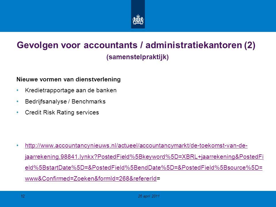 Gevolgen voor accountants / administratiekantoren (2) (samenstelpraktijk) Nieuwe vormen van dienstverlening Kredietrapportage aan de banken Bedrijfsanalyse / Benchmarks Credit Risk Rating services http://www.accountancynieuws.nl/actueel/accountancymarkt/de-toekomst-van-de- jaarrekening.98841.lynkx?PostedField%5Bkeyword%5D=XBRL+jaarrekening&PostedFi eld%5BstartDate%5D=&PostedField%5BendDate%5D=&PostedField%5Bsource%5D= www&Confirmed=Zoeken&formId=268&refererId=http://www.accountancynieuws.nl/actueel/accountancymarkt/de-toekomst-van-de- jaarrekening.98841.lynkx?PostedField%5Bkeyword%5D=XBRL+jaarrekening&PostedFi eld%5BstartDate%5D=&PostedField%5BendDate%5D=&PostedField%5Bsource%5D= www&Confirmed=Zoeken&formId=268&refererId 26 april 201112