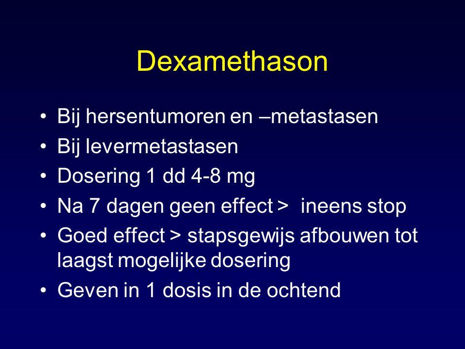 Dexamethason Bij hersentumoren en –metastasen Bij levermetastasen Dosering 1 dd 4-8 mg Na 7 dagen geen effect > ineens stop Goed effect > stapsgewijs afbouwen tot laagst mogelijke dosering Geven in 1 dosis in de ochtend