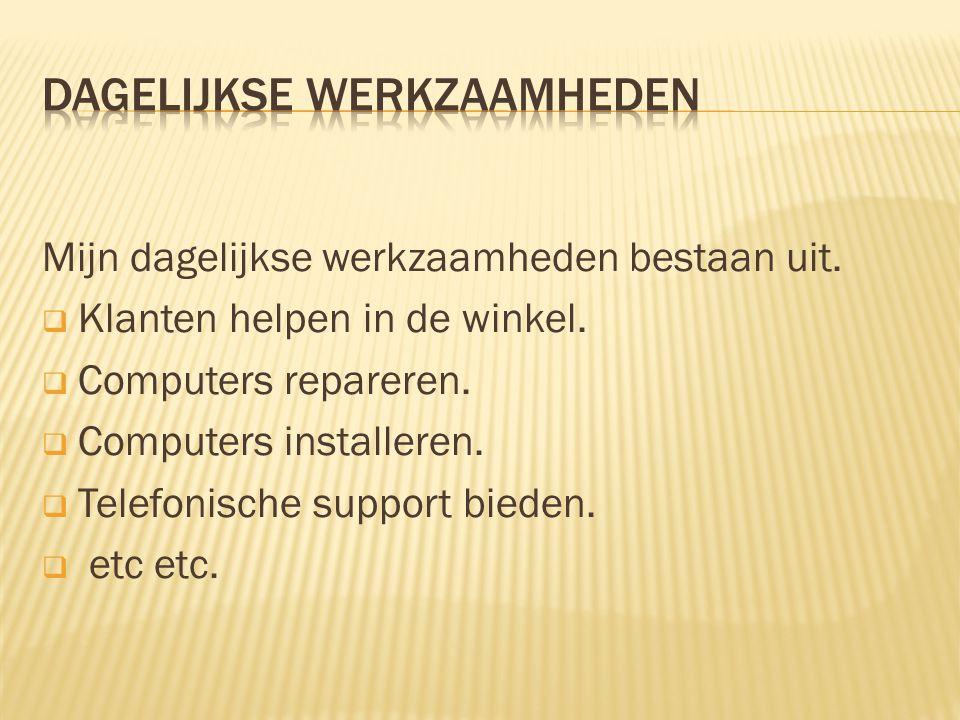 Mijn dagelijkse werkzaamheden bestaan uit.  Klanten helpen in de winkel.  Computers repareren.  Computers installeren.  Telefonische support biede
