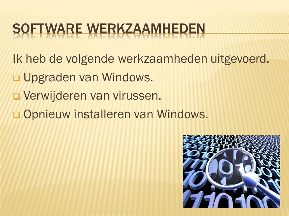 Ik heb de volgende werkzaamheden uitgevoerd.  Upgraden van Windows.  Verwijderen van virussen.  Opnieuw installeren van Windows. Licht het volgende