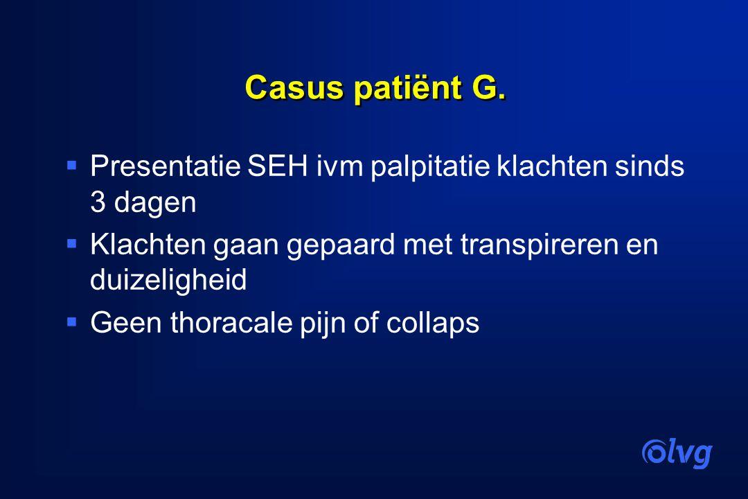 Casus patiënt G.  Presentatie SEH ivm palpitatie klachten sinds 3 dagen  Klachten gaan gepaard met transpireren en duizeligheid  Geen thoracale pij