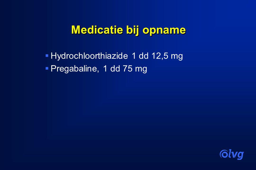 Medicatie bij opname  Hydrochloorthiazide 1 dd 12,5 mg  Pregabaline, 1 dd 75 mg