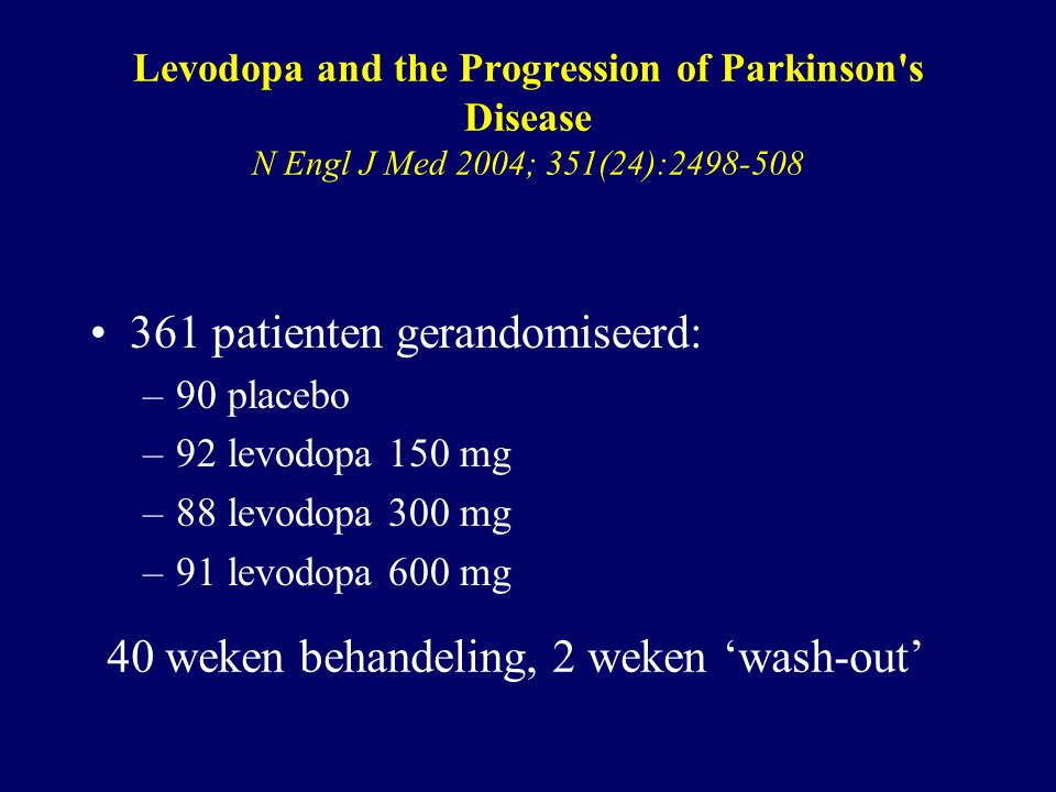 Levodopa and the Progression of Parkinson s Disease N Engl J Med 2004; 351(24):2498-508 361 patienten gerandomiseerd: –90 placebo –92 levodopa 150 mg –88 levodopa 300 mg –91 levodopa 600 mg 40 weken behandeling, 2 weken 'wash-out'