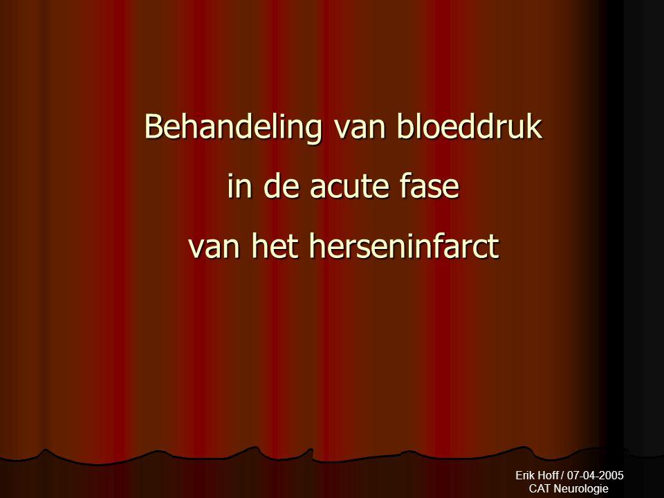 Erik Hoff / 07-04-2005 CAT Neurologie Behandeling van bloeddruk in de acute fase van het herseninfarct