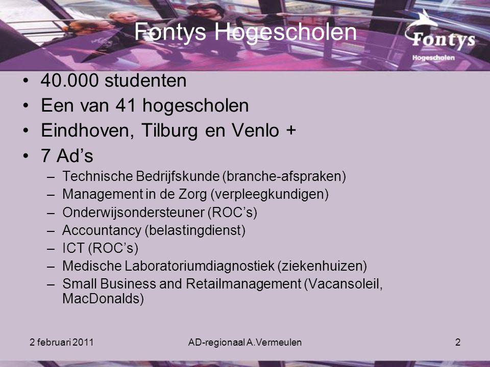 2 februari 2011AD-regionaal A.Vermeulen2 Fontys Hogescholen 40.000 studenten Een van 41 hogescholen Eindhoven, Tilburg en Venlo + 7 Ad's –Technische Bedrijfskunde (branche-afspraken) –Management in de Zorg (verpleegkundigen) –Onderwijsondersteuner (ROC's) –Accountancy (belastingdienst) –ICT (ROC's) –Medische Laboratoriumdiagnostiek (ziekenhuizen) –Small Business and Retailmanagement (Vacansoleil, MacDonalds)