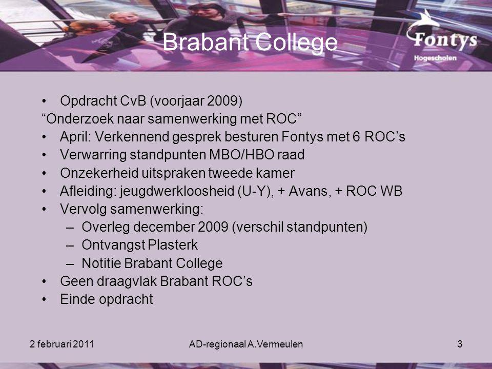 2 februari 2011AD-regionaal A.Vermeulen3 Brabant College Opdracht CvB (voorjaar 2009) Onderzoek naar samenwerking met ROC April: Verkennend gesprek besturen Fontys met 6 ROC's Verwarring standpunten MBO/HBO raad Onzekerheid uitspraken tweede kamer Afleiding: jeugdwerkloosheid (U-Y), + Avans, + ROC WB Vervolg samenwerking: –Overleg december 2009 (verschil standpunten) –Ontvangst Plasterk –Notitie Brabant College Geen draagvlak Brabant ROC's Einde opdracht