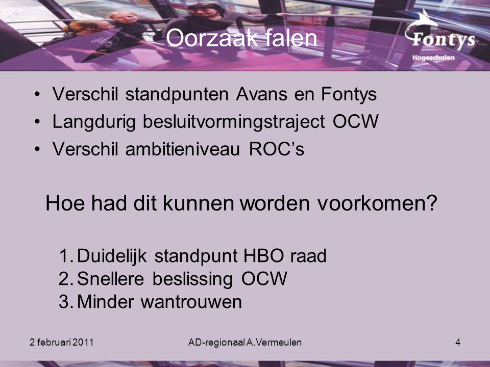 2 februari 2011AD-regionaal A.Vermeulen4 Oorzaak falen Verschil standpunten Avans en Fontys Langdurig besluitvormingstraject OCW Verschil ambitieniveau ROC's Hoe had dit kunnen worden voorkomen.