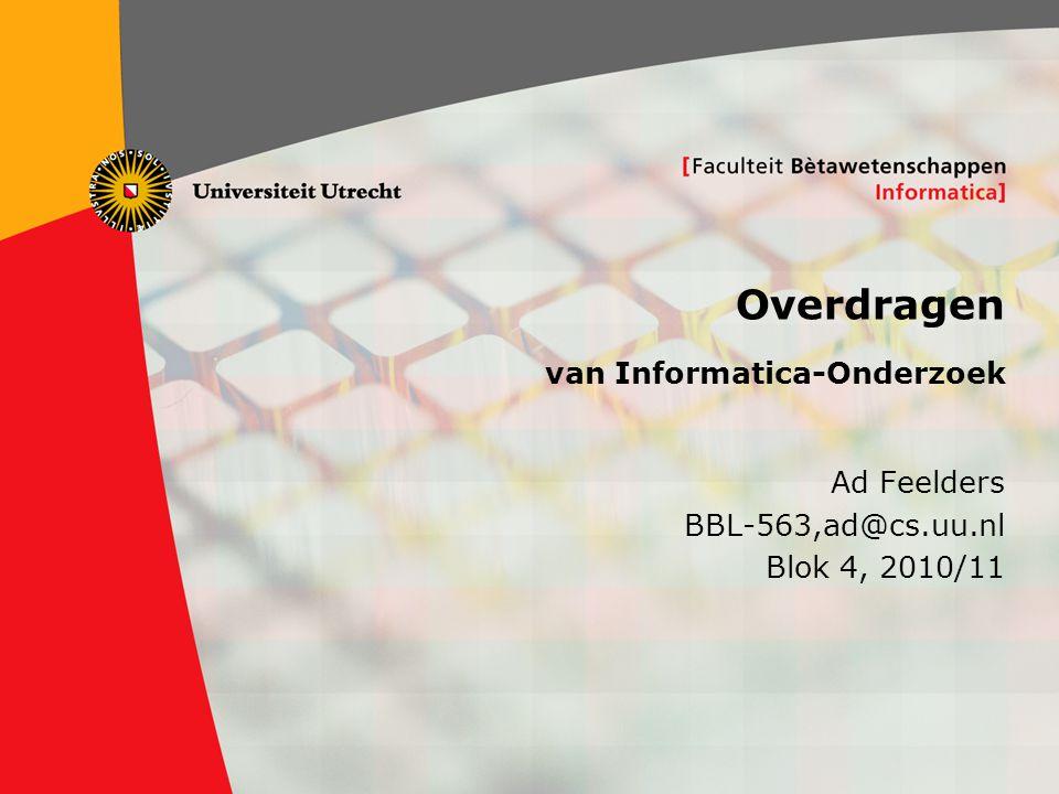 1 Overdragen van Informatica-Onderzoek Ad Feelders BBL-563,ad@cs.uu.nl Blok 4, 2010/11