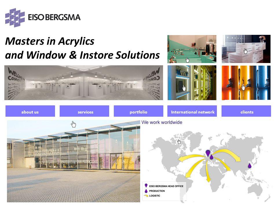 Masters in Acrylics and Window & Instore Solutions PRESENTATIE 2011 Eiso Bergsma about us Eiso Bergsma BV leidend in kennis, kwaliteit en service maar altijd met creativiteit en oog voor design