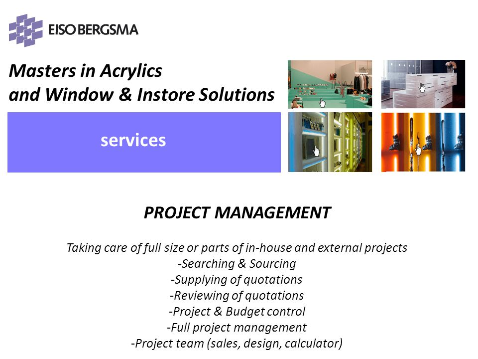Masters in Acrylics and Window & Instore Solutions PRESENTATIE Eiso Bergsma services PROJECT MANAGEMENT Taking care of full size or parts of in-house