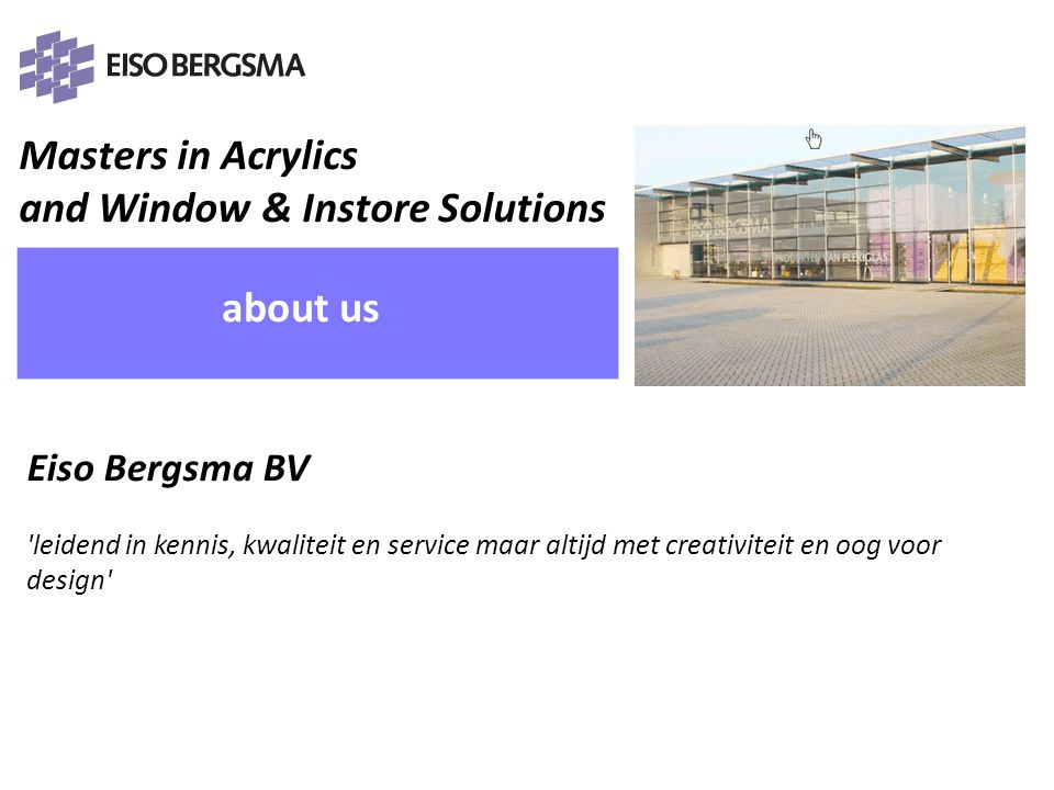 Masters in Acrylics and Window & Instore Solutions PRESENTATIE 2011 Eiso Bergsma about us Eiso Bergsma BV 'leidend in kennis, kwaliteit en service maa