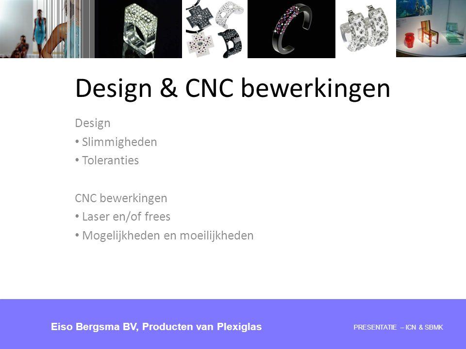 Design Slimmigheden Toleranties CNC bewerkingen Laser en/of frees Mogelijkheden en moeilijkheden PRESENTATIE – ICN & SBMK Eiso Bergsma BV, Producten v
