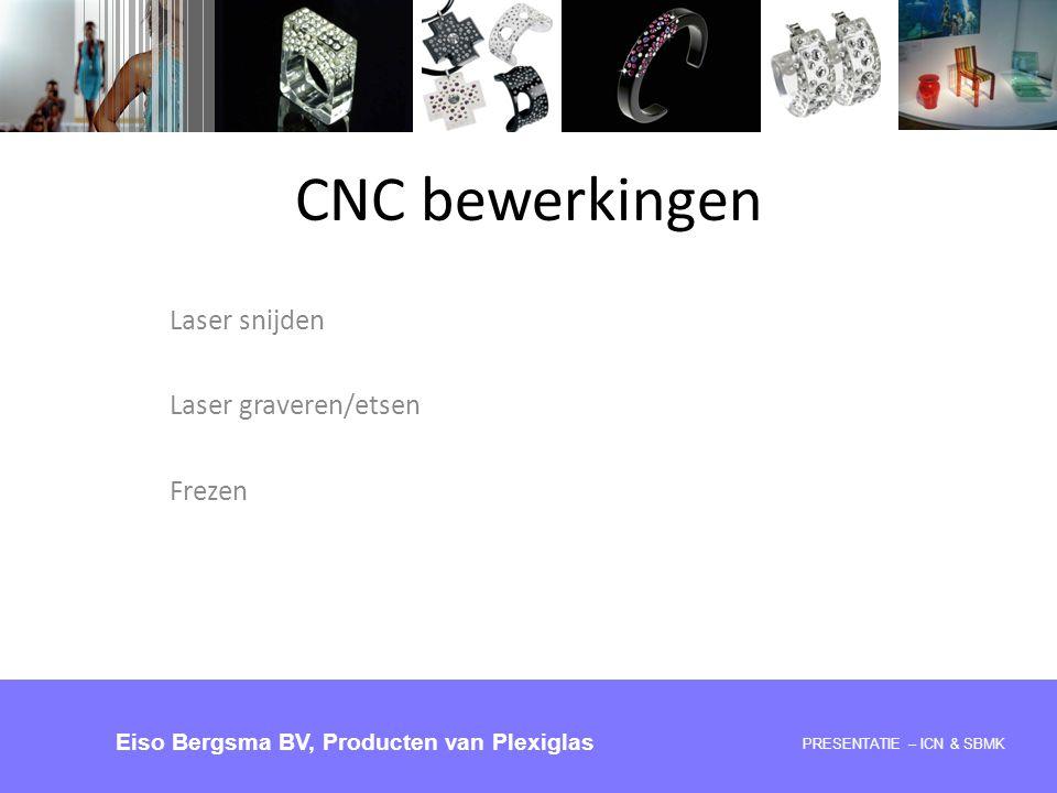 Laser snijden Laser graveren/etsen Frezen PRESENTATIE 28-05-2008 – ICN & SBMK Eiso Bergsma BV, Producten van Plexiglas CNC bewerkingen PRESENTATIE – I