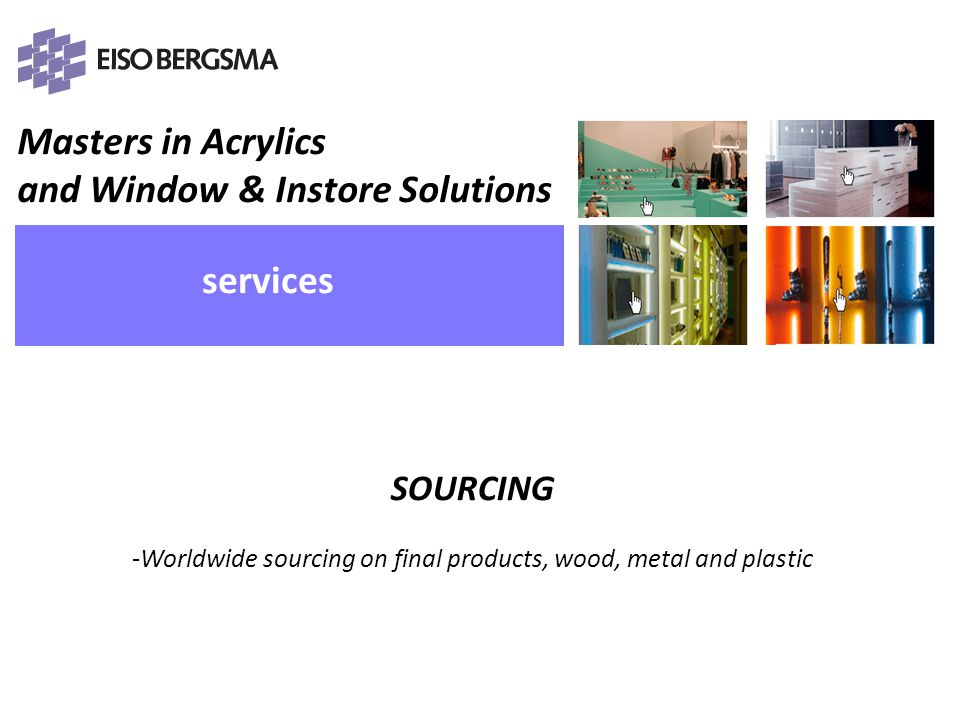 Masters in Acrylics and Window & Instore Solutions PRESENTATIE Eiso Bergsma services SOURCING -Worldwide sourcing on final products, wood, metal and plastic PRESENTATIE Eiso Bergsma