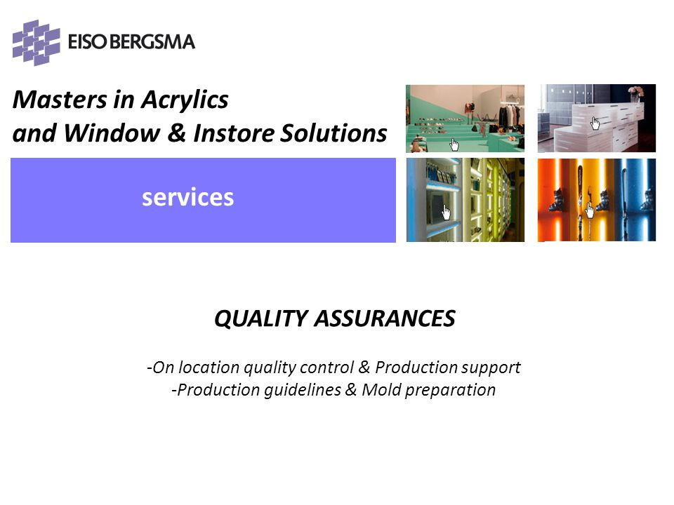 Masters in Acrylics and Window & Instore Solutions PRESENTATIE Eiso Bergsma services PROJECT MANAGEMENT Taking care of full size or parts of in-house and external projects -Searching & Sourcing -Supplying of quotations -Reviewing of quotations -Project & Budget control -Full project management -Project team (sales, design, calculator) PRESENTATIE Eiso Bergsma