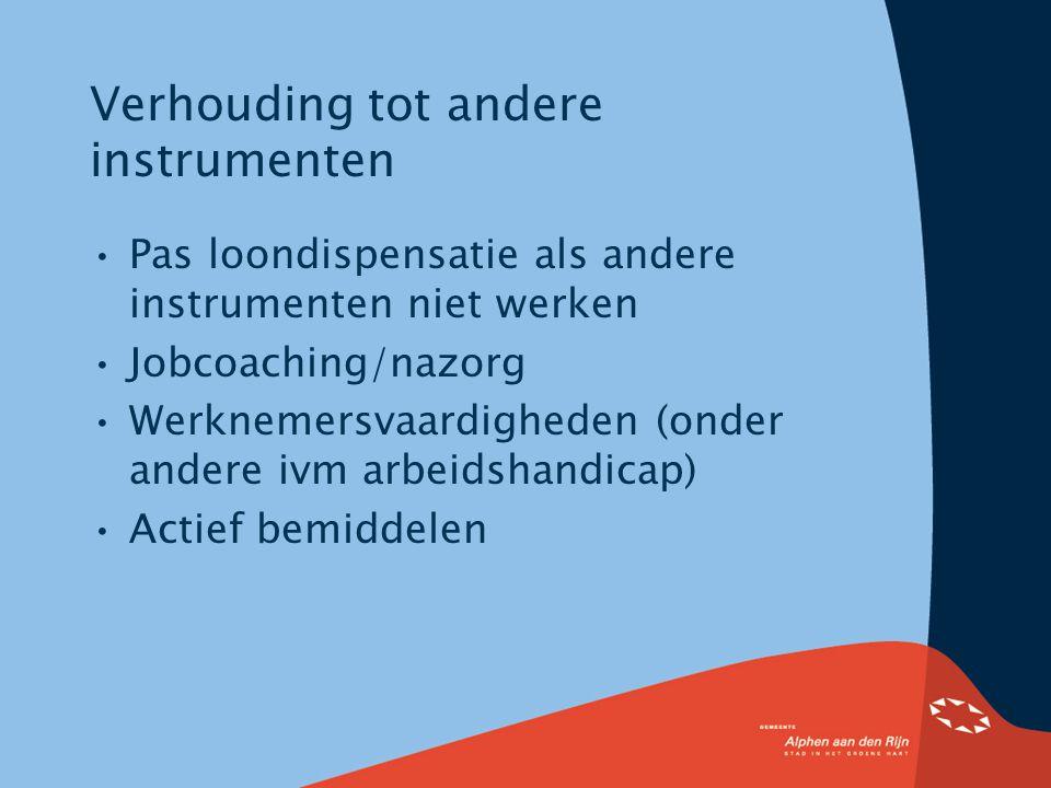 Verhouding tot andere instrumenten Pas loondispensatie als andere instrumenten niet werken Jobcoaching/nazorg Werknemersvaardigheden (onder andere ivm arbeidshandicap) Actief bemiddelen