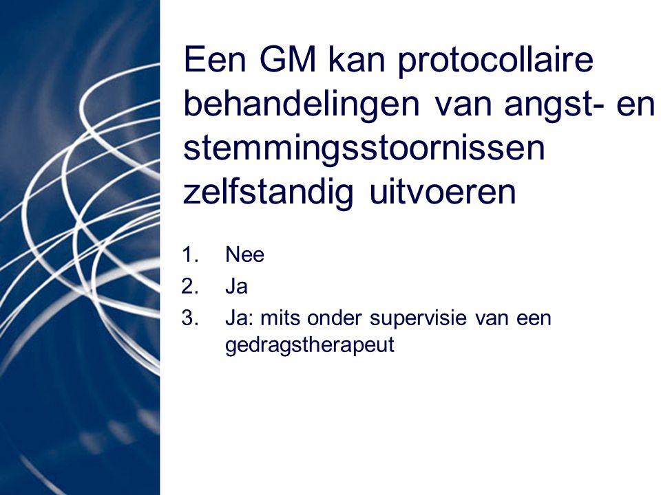 Een GM kan protocollaire behandelingen van angst- en stemmingsstoornissen zelfstandig uitvoeren 1.Nee 2.Ja 3.Ja: mits onder supervisie van een gedrags