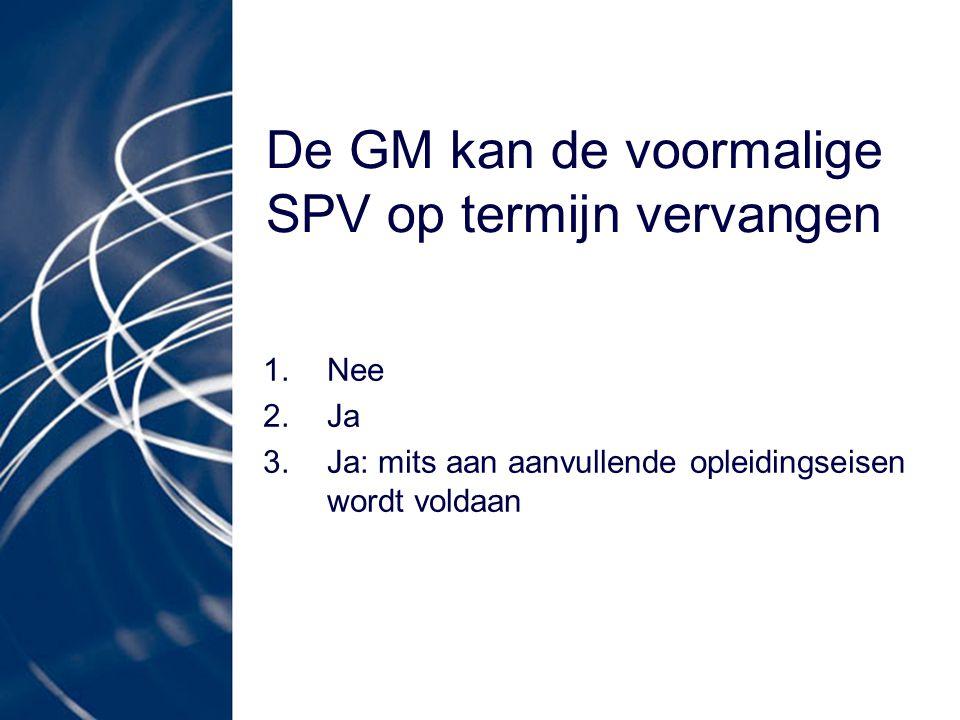 De GM kan de voormalige SPV op termijn vervangen 1.Nee 2.Ja 3.Ja: mits aan aanvullende opleidingseisen wordt voldaan