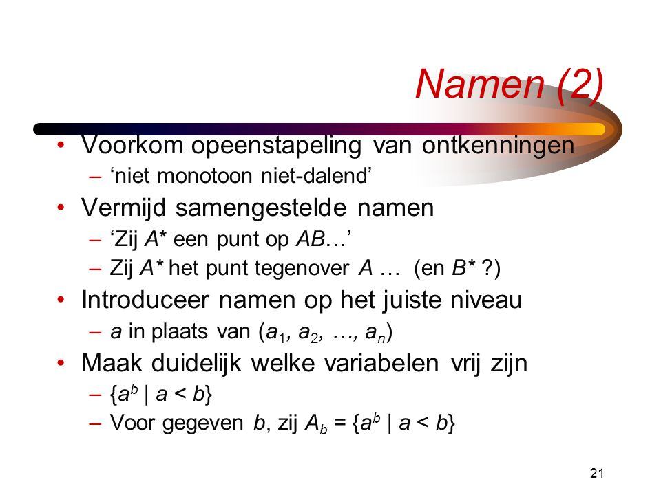 21 Namen (2) Voorkom opeenstapeling van ontkenningen –'niet monotoon niet-dalend' Vermijd samengestelde namen –'Zij A* een punt op AB…' –Zij A* het punt tegenover A … (en B* ?) Introduceer namen op het juiste niveau –a in plaats van (a 1, a 2, …, a n ) Maak duidelijk welke variabelen vrij zijn –{a b | a < b} –Voor gegeven b, zij A b = {a b | a < b}