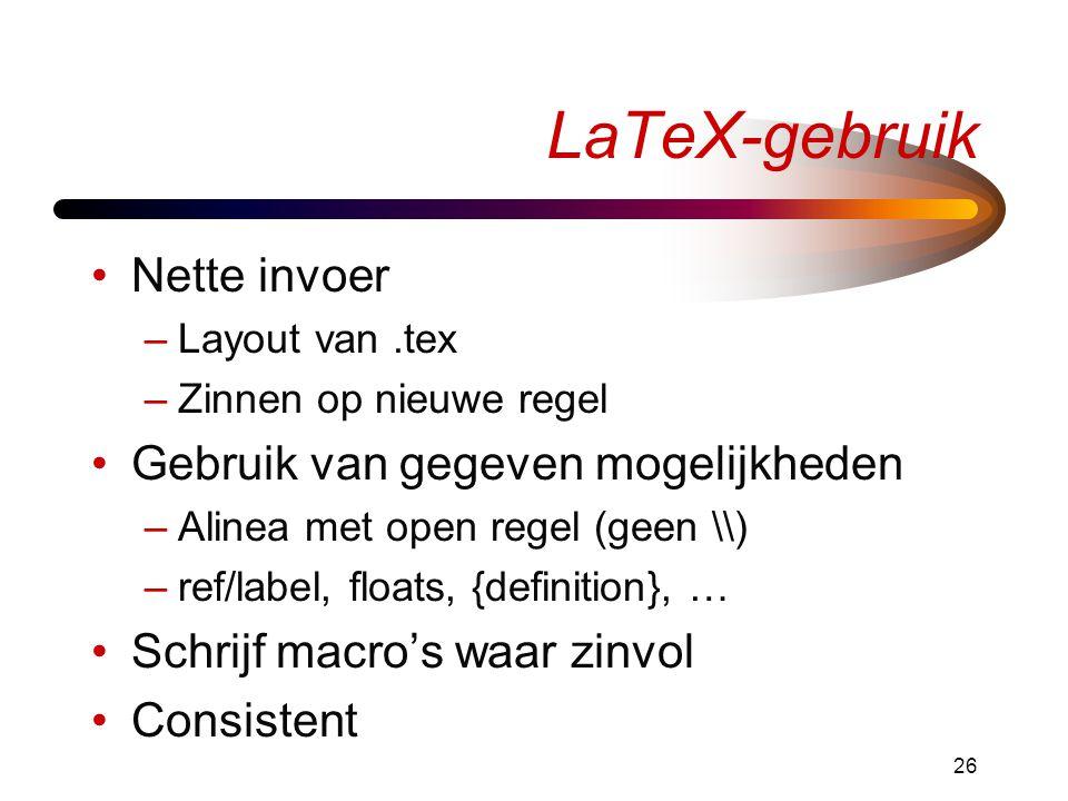 26 LaTeX-gebruik Nette invoer –Layout van.tex –Zinnen op nieuwe regel Gebruik van gegeven mogelijkheden –Alinea met open regel (geen \\) –ref/label, floats, {definition}, … Schrijf macro's waar zinvol Consistent