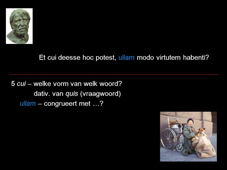 Et cui deesse hoc potest, ullam modo virtutem habenti? 5 cui – welke vorm van welk woord? dativ. van quis (vraagwoord) ullam – congrueert met …?