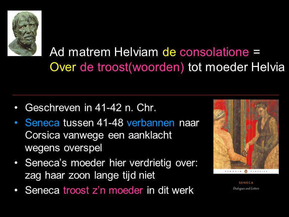 Ad matrem Helviam de consolatione = Over de troost(woorden) tot moeder Helvia Geschreven in 41-42 n. Chr. Seneca tussen 41-48 verbannen naar Corsica v
