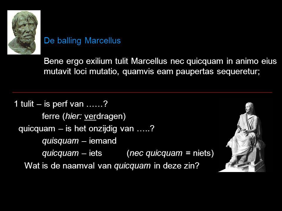 De balling Marcellus Bene ergo exilium tulit Marcellus nec quicquam in animo eius mutavit loci mutatio, quamvis eam paupertas sequeretur; 1 tulit – is perf van …….