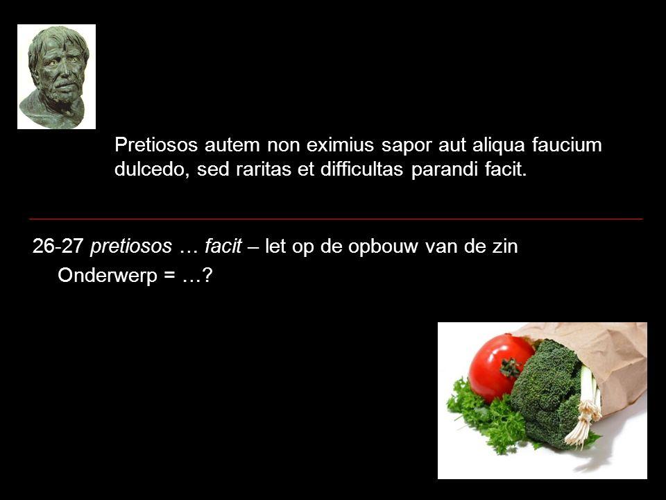 Pretiosos autem non eximius sapor aut aliqua faucium dulcedo, sed raritas et difficultas parandi facit. 26-27 pretiosos … facit – let op de opbouw van