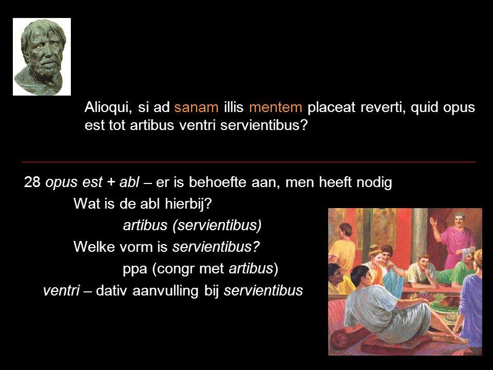 Alioqui, si ad sanam illis mentem placeat reverti, quid opus est tot artibus ventri servientibus? 28 opus est + abl – er is behoefte aan, men heeft no
