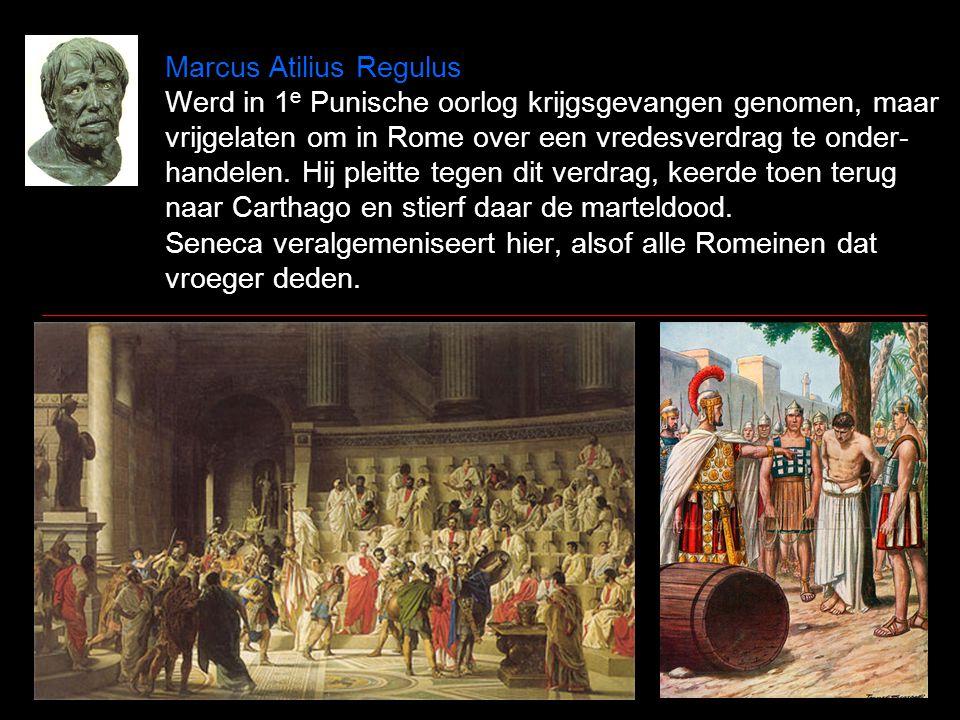 Marcus Atilius Regulus Werd in 1 e Punische oorlog krijgsgevangen genomen, maar vrijgelaten om in Rome over een vredesverdrag te onder- handelen.