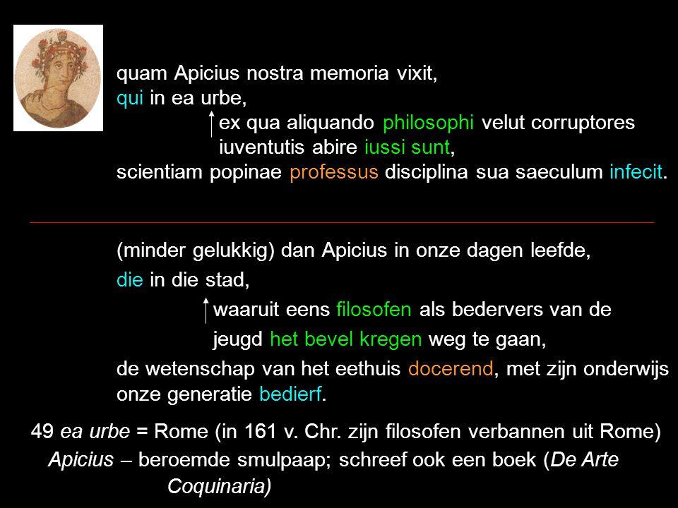 quam Apicius nostra memoria vixit, qui in ea urbe, ex qua aliquando philosophi velut corruptores iuventutis abire iussi sunt, scientiam popinae professus disciplina sua saeculum infecit.